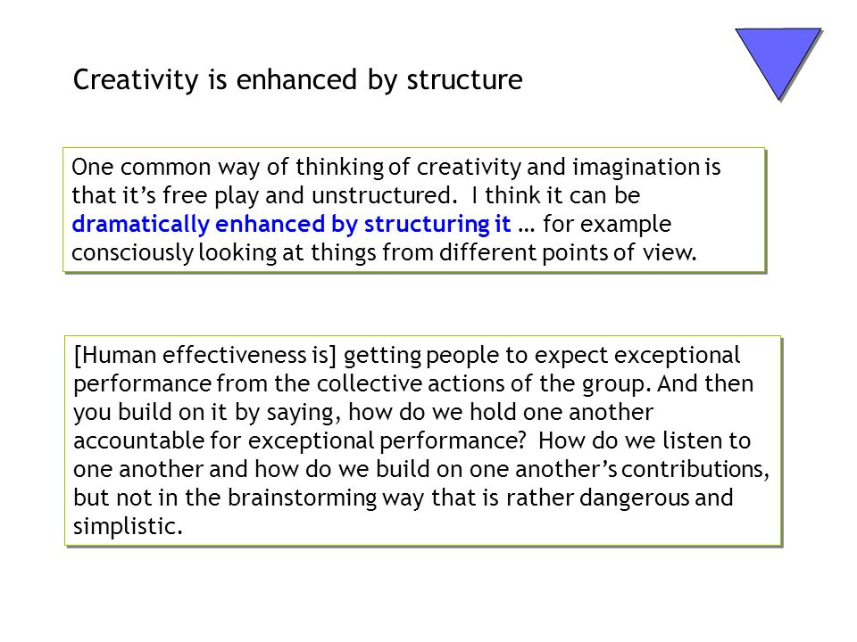 Creativity is enhanced by structure One common way of thinking of creativity and imagination is that its free play and unstructured. I think it can be