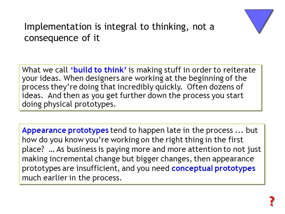 Implementation is integral to thinking, not a consequence of it What we call build to think is making stuff in order to reiterate your ideas. When des