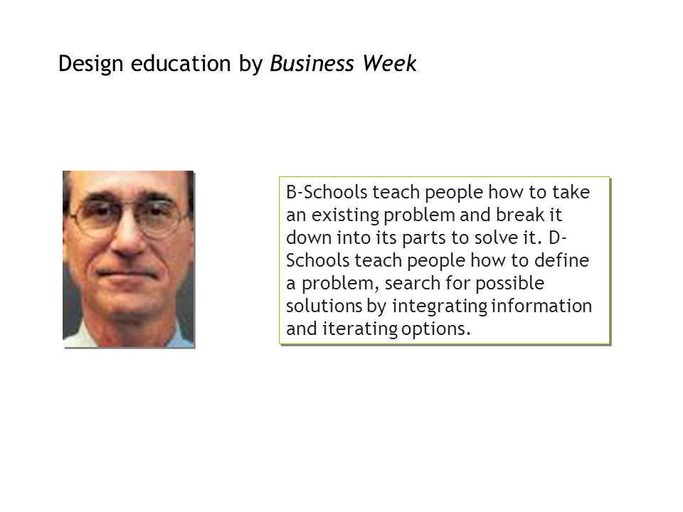 Design education by Business Week B-Schools teach people how to take an existing problem and break it down into its parts to solve it. D- Schools teac