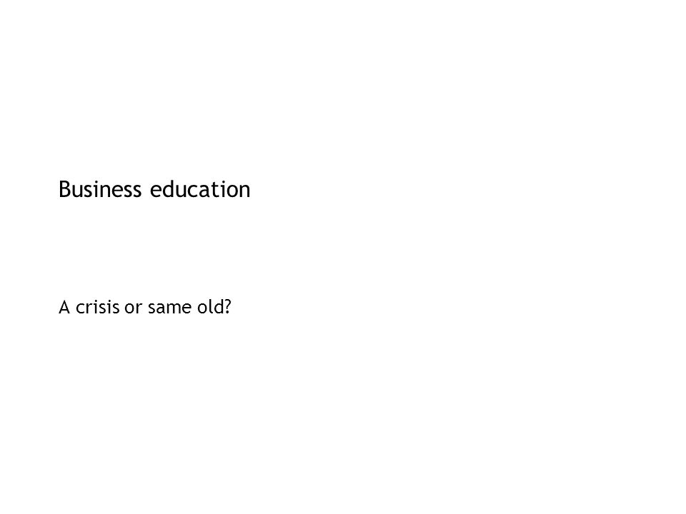 Business education A crisis or same old?