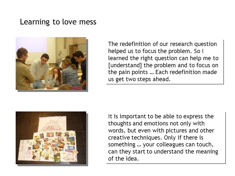 Learning to love mess The redefinition of our research question helped us to focus the problem. So I learned the right question can help me to [unders