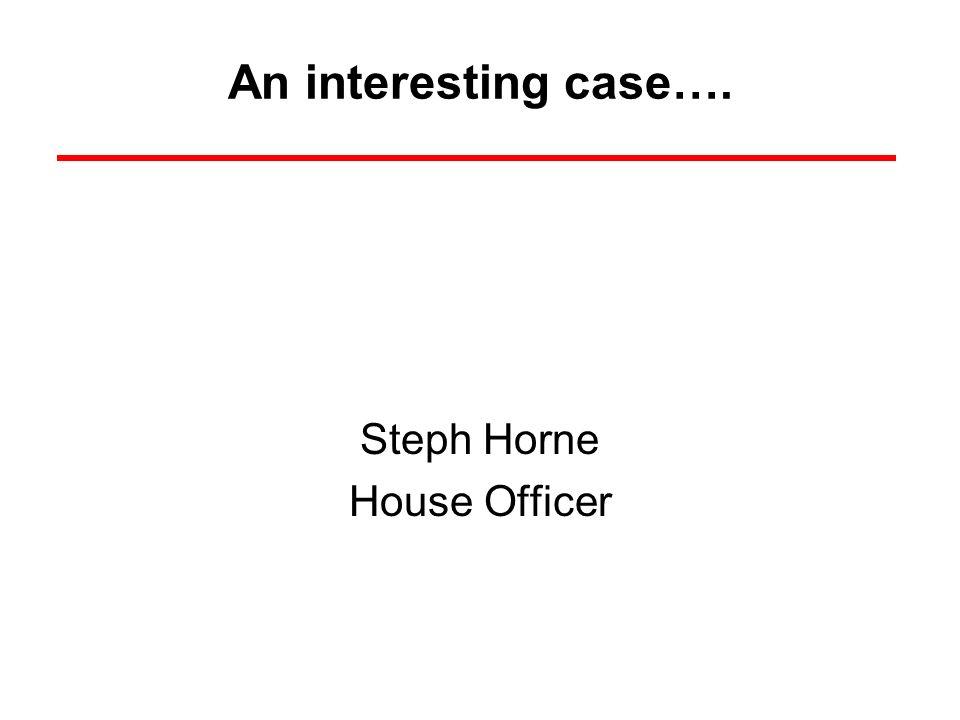 An interesting case…. Steph Horne House Officer