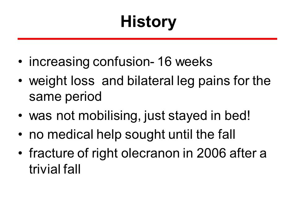 History increasing confusion- 16 weeks weight loss and bilateral leg pains for the same period was not mobilising, just stayed in bed! no medical help