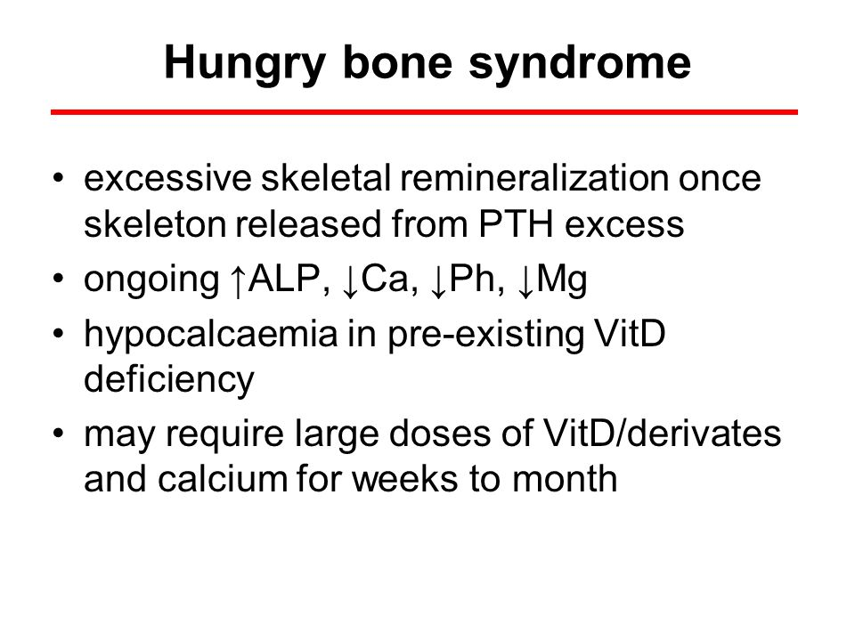 Hungry bone syndrome excessive skeletal remineralization once skeleton released from PTH excess ongoing ALP, Ca, Ph, Mg hypocalcaemia in pre-existing
