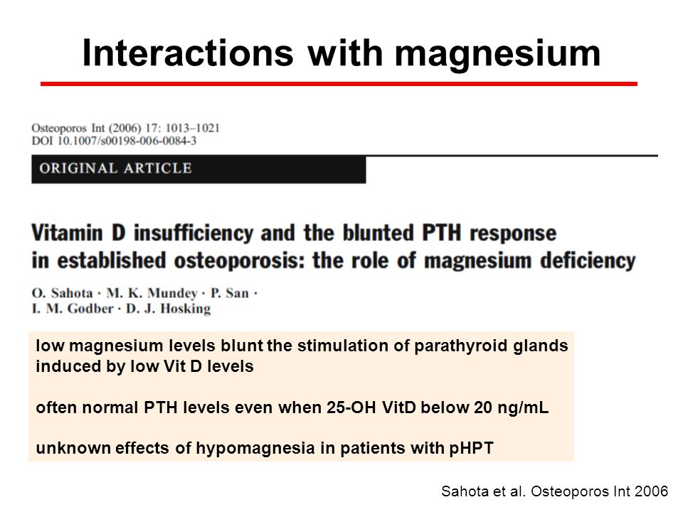 low magnesium levels blunt the stimulation of parathyroid glands induced by low Vit D levels often normal PTH levels even when 25-OH VitD below 20 ng/