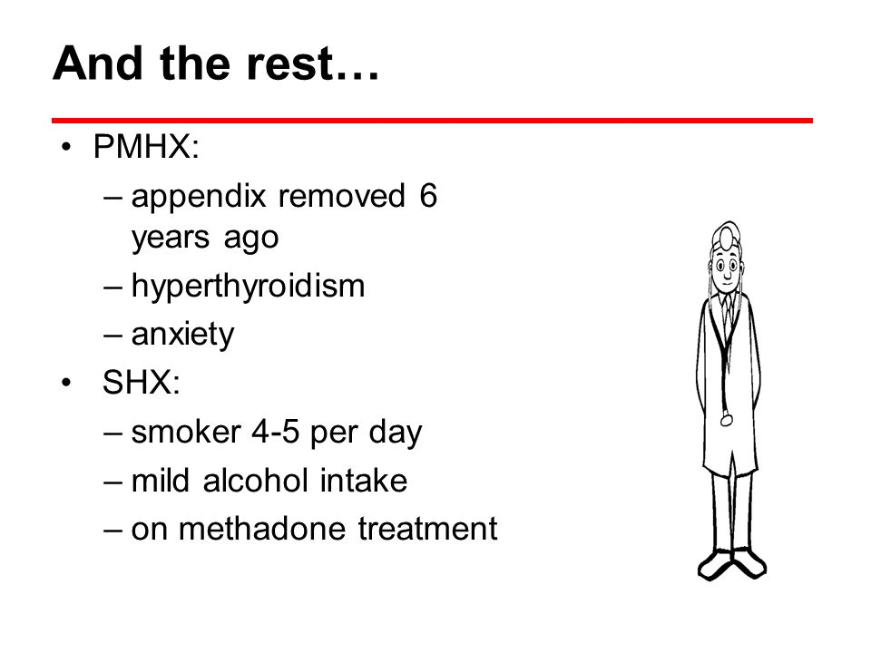 And the rest… PMHX: –appendix removed 6 years ago –hyperthyroidism –anxiety SHX: –smoker 4-5 per day –mild alcohol intake –on methadone treatment