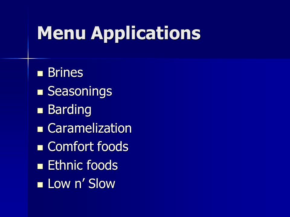 Menu Applications Brines Brines Seasonings Seasonings Barding Barding Caramelization Caramelization Comfort foods Comfort foods Ethnic foods Ethnic foods Low n Slow Low n Slow