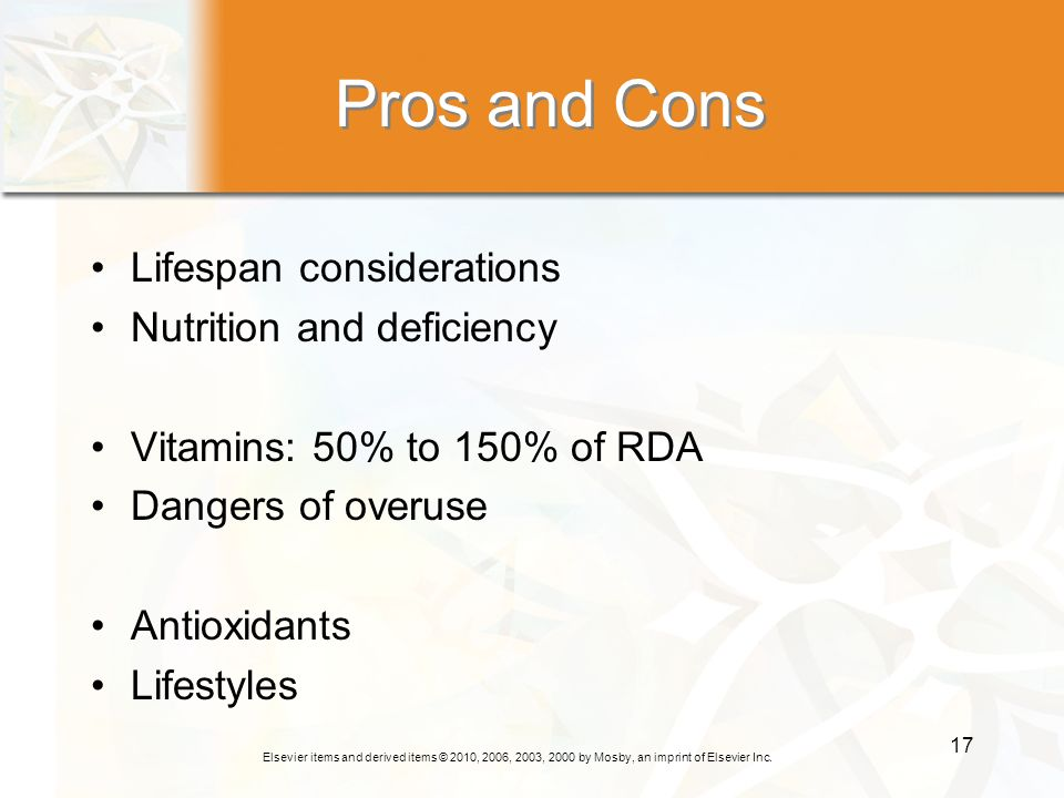 Elsevier items and derived items © 2010, 2006, 2003, 2000 by Mosby, an imprint of Elsevier Inc. 17 Pros and Cons Lifespan considerations Nutrition and