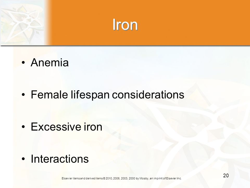 Elsevier items and derived items © 2010, 2006, 2003, 2000 by Mosby, an imprint of Elsevier Inc. 20 Iron Anemia Female lifespan considerations Excessiv