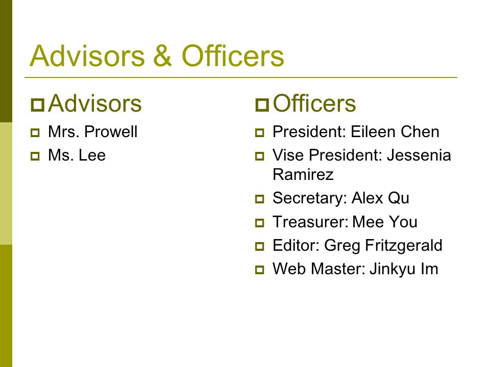 Advisors & Officers Advisors Mrs. Prowell Ms. Lee Officers President: Eileen Chen Vise President: Jessenia Ramirez Secretary: Alex Qu Treasurer: Mee Y