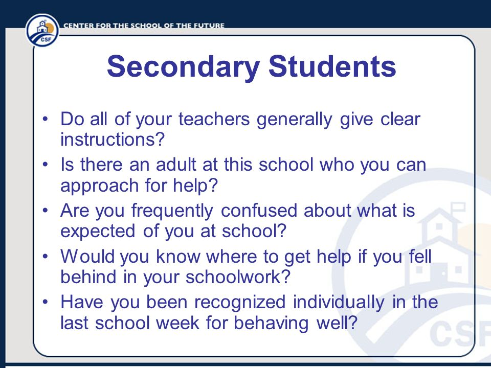 Secondary Students Do all of your teachers generally give clear instructions? Is there an adult at this school who you can approach for help? Are you