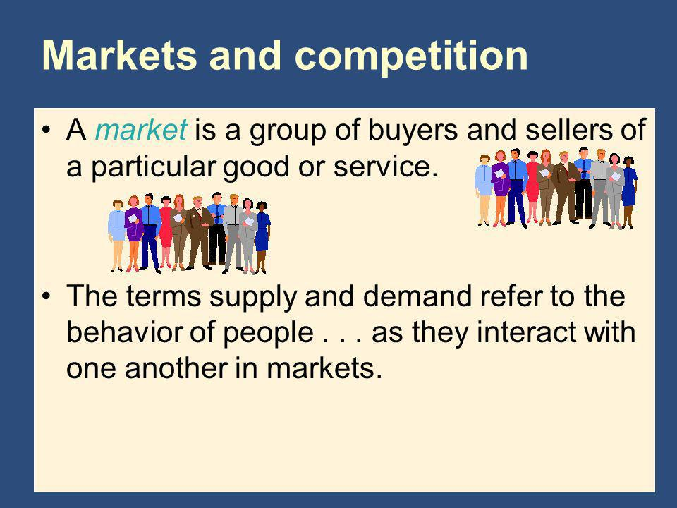 A market is a group of buyers and sellers of a particular good or service. The terms supply and demand refer to the behavior of people... as they inte