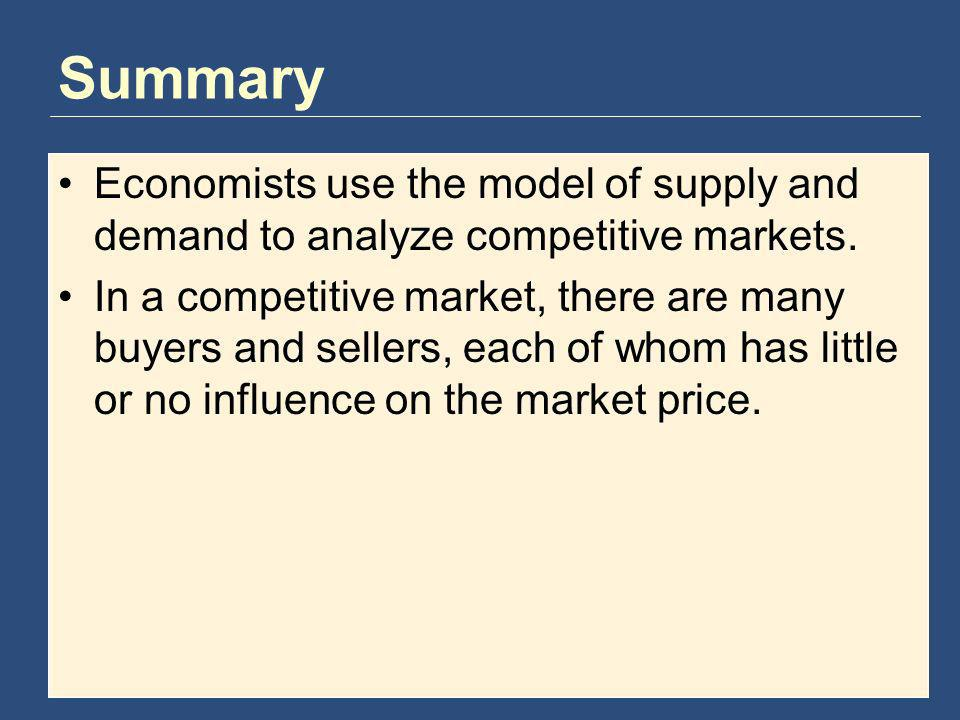 Summary Economists use the model of supply and demand to analyze competitive markets. In a competitive market, there are many buyers and sellers, each