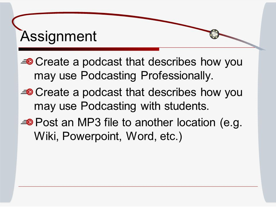 Assignment Create a podcast that describes how you may use Podcasting Professionally. Create a podcast that describes how you may use Podcasting with