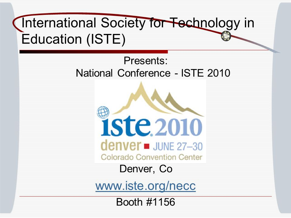 Presents: National Conference - ISTE 2010 Denver, Co www.iste.org/necc Booth #1156 International Society for Technology in Education (ISTE)
