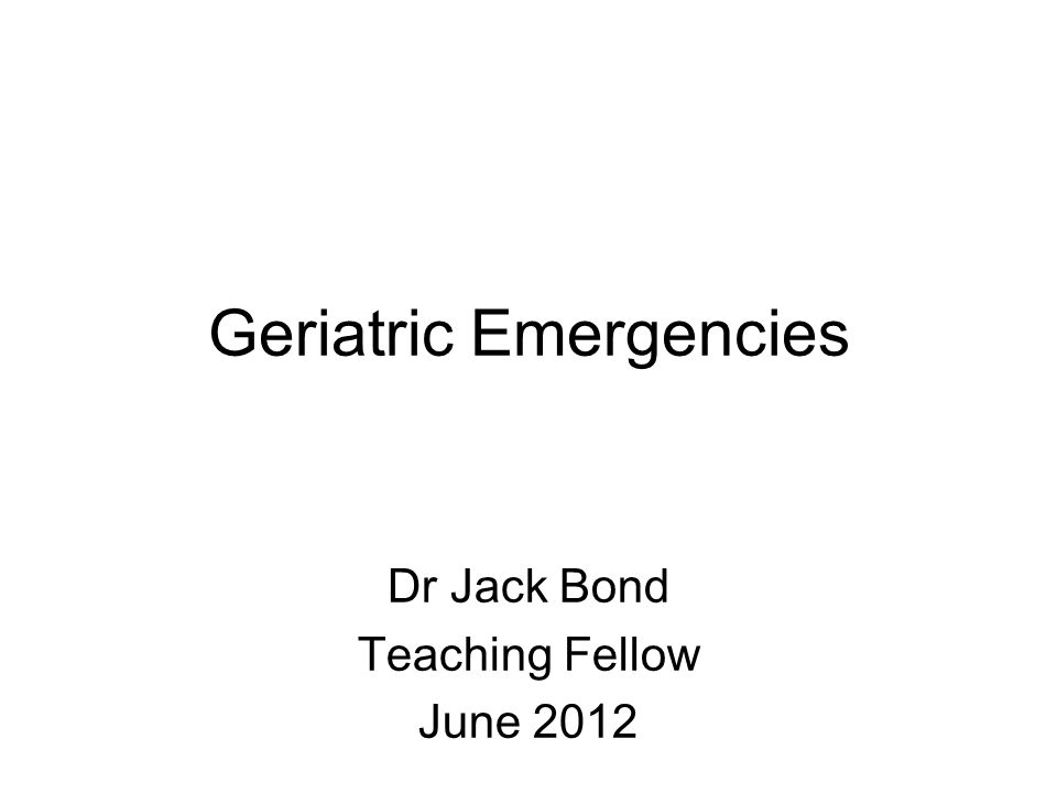 Geriatric Emergencies Dr Jack Bond Teaching Fellow June 2012