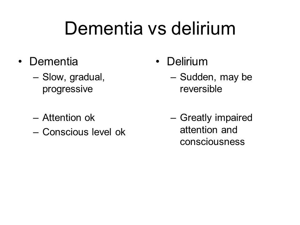 Dementia vs delirium Dementia –Slow, gradual, progressive –Attention ok –Conscious level ok Delirium –Sudden, may be reversible –Greatly impaired attention and consciousness