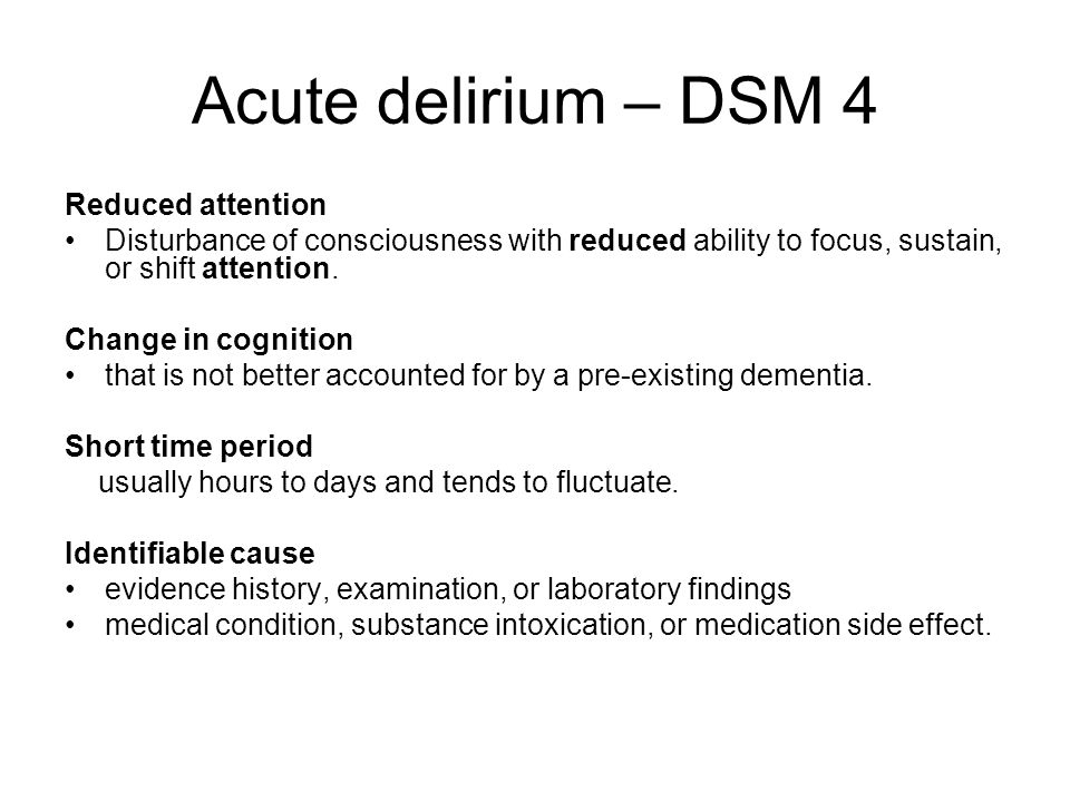 Acute delirium – DSM 4 Reduced attention Disturbance of consciousness with reduced ability to focus, sustain, or shift attention.