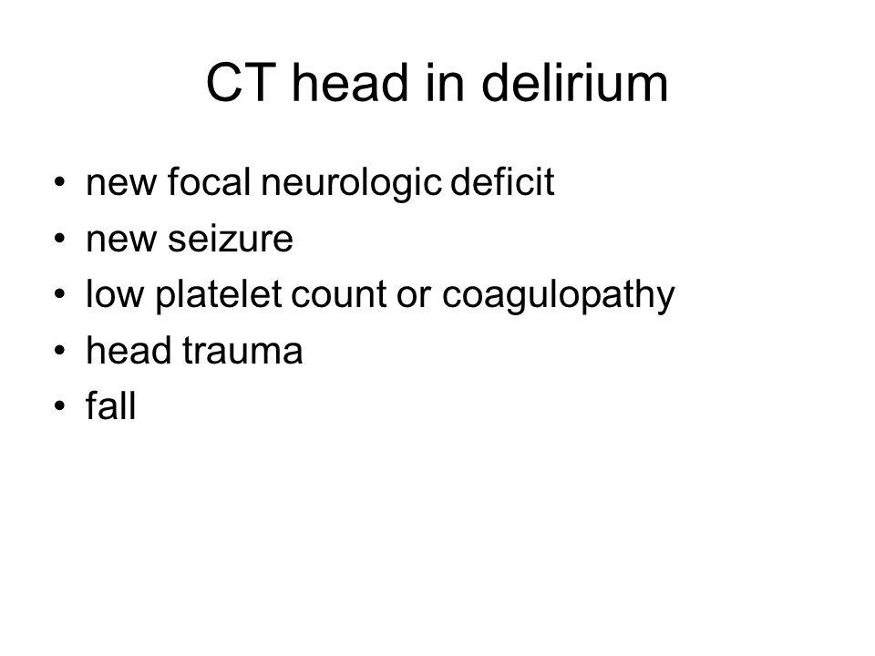 CT head in delirium new focal neurologic deficit new seizure low platelet count or coagulopathy head trauma fall