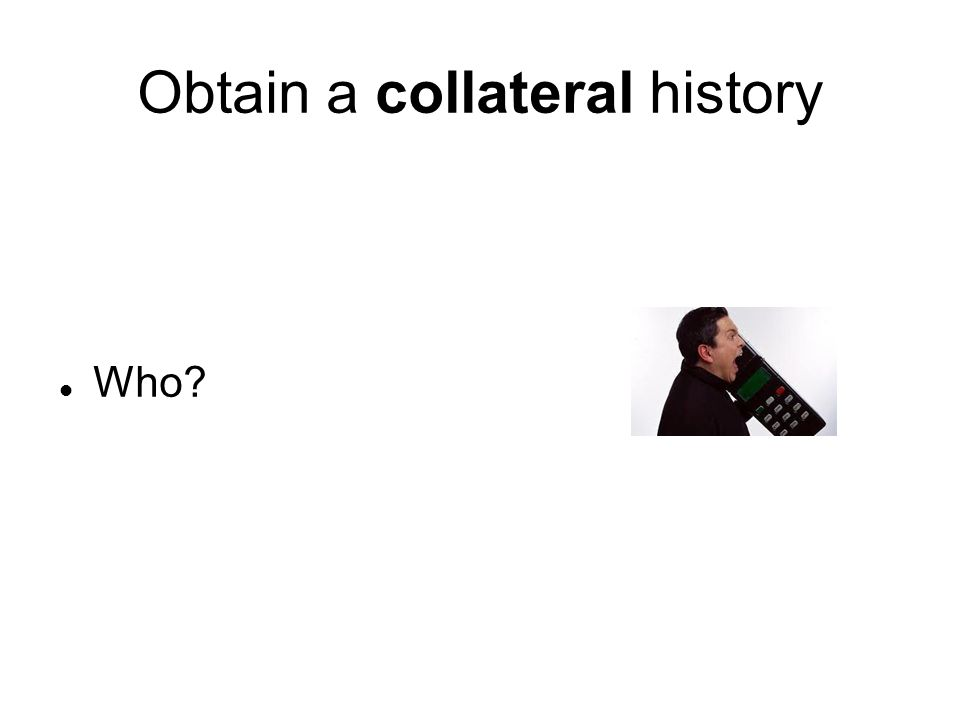 Obtain a collateral history Who