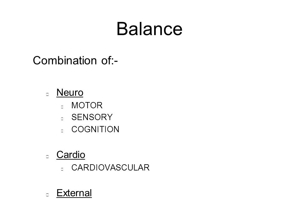 Balance Combination of:- Neuro MOTOR SENSORY COGNITION Cardio CARDIOVASCULAR External