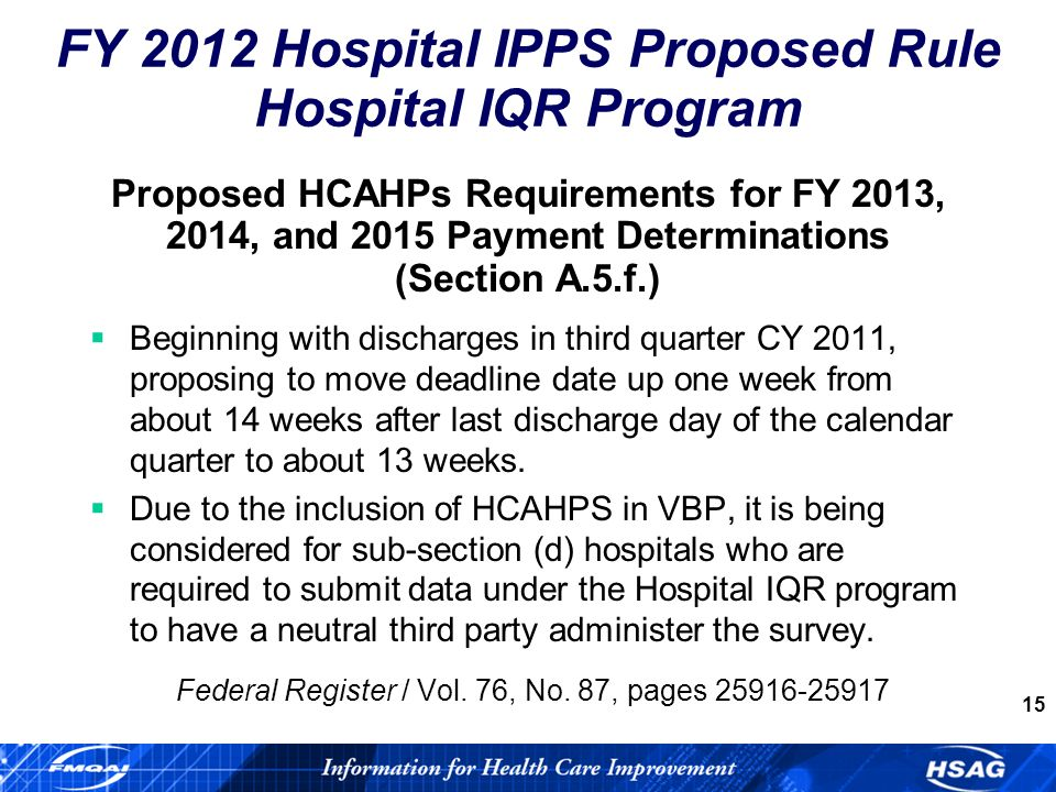 15 Proposed HCAHPs Requirements for FY 2013, 2014, and 2015 Payment Determinations (Section A.5.f.) Beginning with discharges in third quarter CY 2011, proposing to move deadline date up one week from about 14 weeks after last discharge day of the calendar quarter to about 13 weeks.