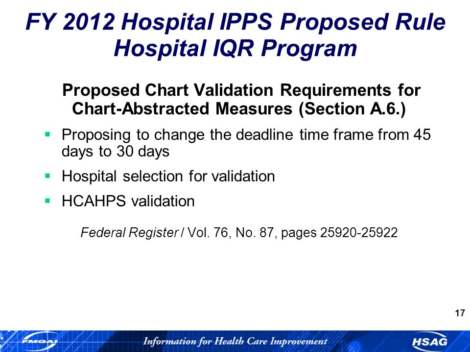17 Proposed Chart Validation Requirements for Chart-Abstracted Measures (Section A.6.) Proposing to change the deadline time frame from 45 days to 30 days Hospital selection for validation HCAHPS validation Federal Register / Vol.