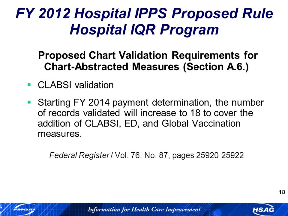 18 Proposed Chart Validation Requirements for Chart-Abstracted Measures (Section A.6.) CLABSI validation Starting FY 2014 payment determination, the number of records validated will increase to 18 to cover the addition of CLABSI, ED, and Global Vaccination measures.