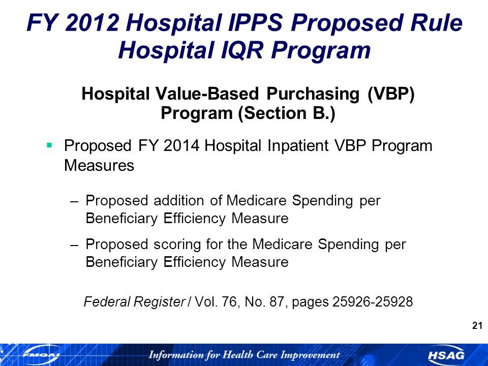 21 Hospital Value-Based Purchasing (VBP) Program (Section B.) Proposed FY 2014 Hospital Inpatient VBP Program Measures –Proposed addition of Medicare Spending per Beneficiary Efficiency Measure –Proposed scoring for the Medicare Spending per Beneficiary Efficiency Measure Federal Register / Vol.