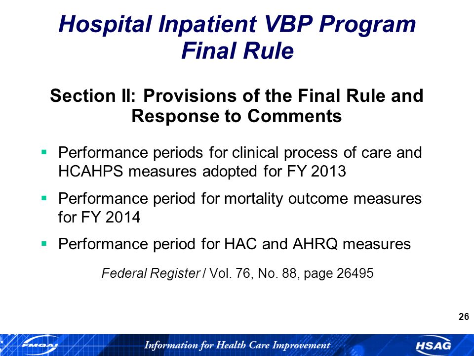 26 Section II: Provisions of the Final Rule and Response to Comments Performance periods for clinical process of care and HCAHPS measures adopted for FY 2013 Performance period for mortality outcome measures for FY 2014 Performance period for HAC and AHRQ measures Federal Register / Vol.