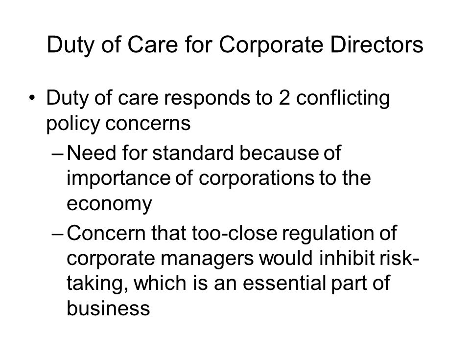 Duty of Care for Corporate Directors Duty of care responds to 2 conflicting policy concerns –Need for standard because of importance of corporations t