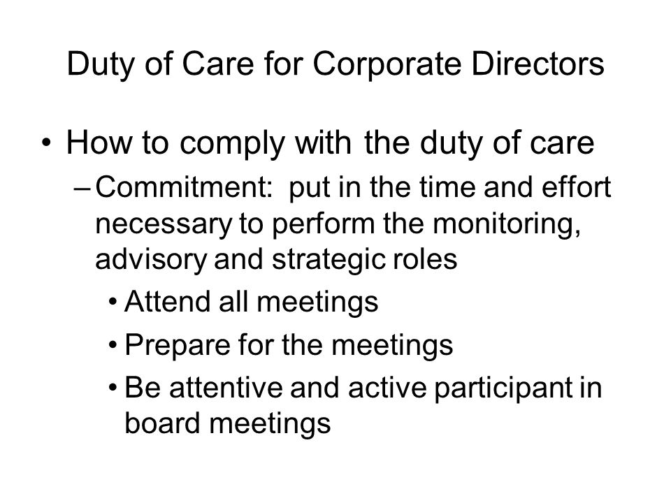 Duty of Care for Corporate Directors How to comply with the duty of care –Commitment: put in the time and effort necessary to perform the monitoring,