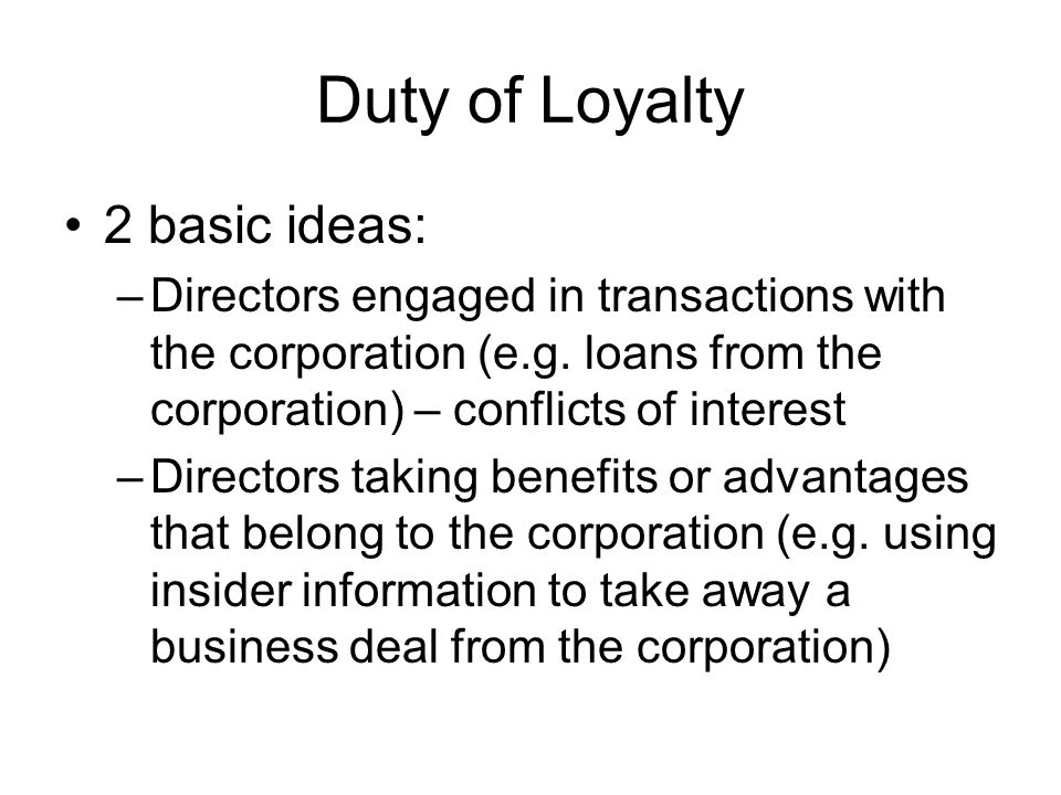 Duty of Loyalty 2 basic ideas: –Directors engaged in transactions with the corporation (e.g. loans from the corporation) – conflicts of interest –Dire