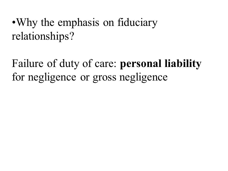 Why the emphasis on fiduciary relationships? Failure of duty of care: personal liability for negligence or gross negligence