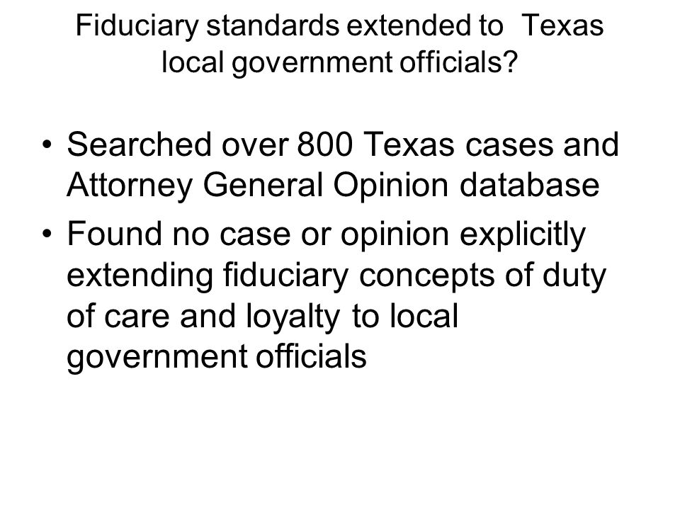 Fiduciary standards extended to Texas local government officials? Searched over 800 Texas cases and Attorney General Opinion database Found no case or