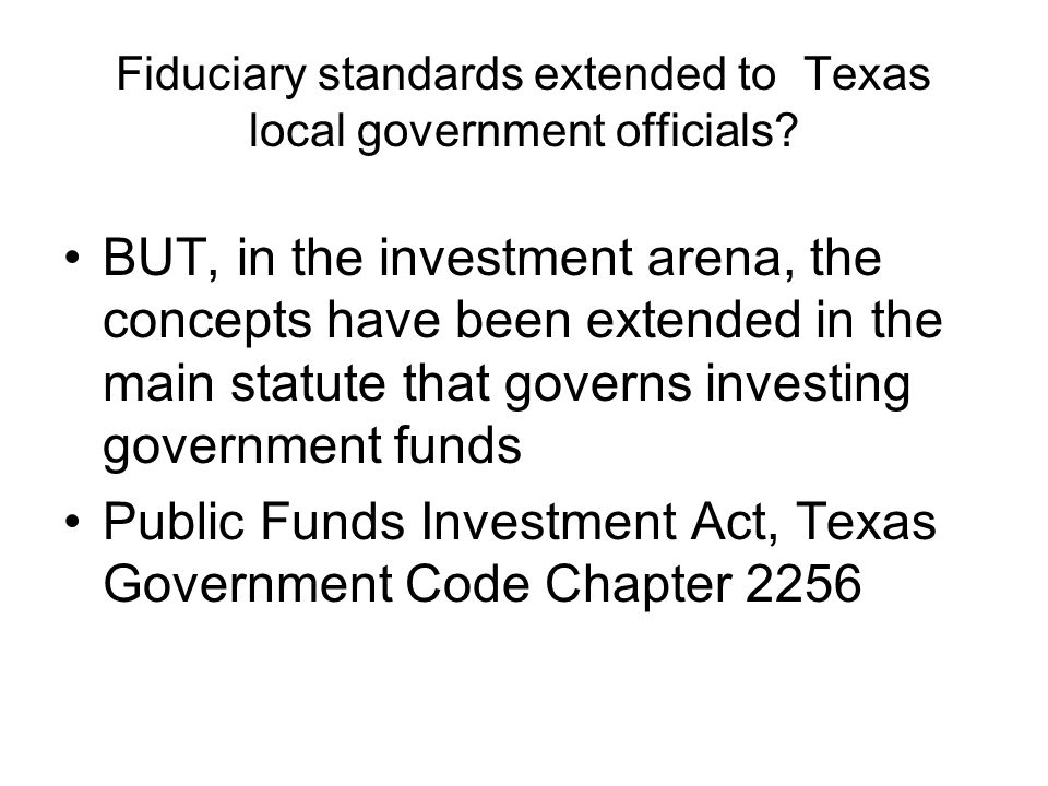 Fiduciary standards extended to Texas local government officials? BUT, in the investment arena, the concepts have been extended in the main statute th
