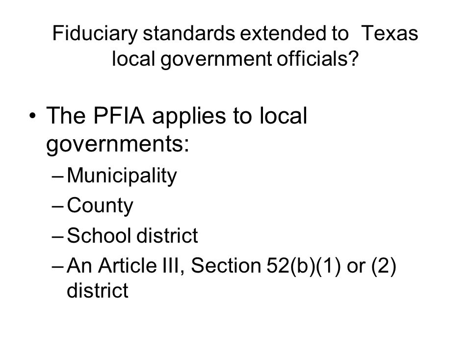 Fiduciary standards extended to Texas local government officials? The PFIA applies to local governments: –Municipality –County –School district –An Ar