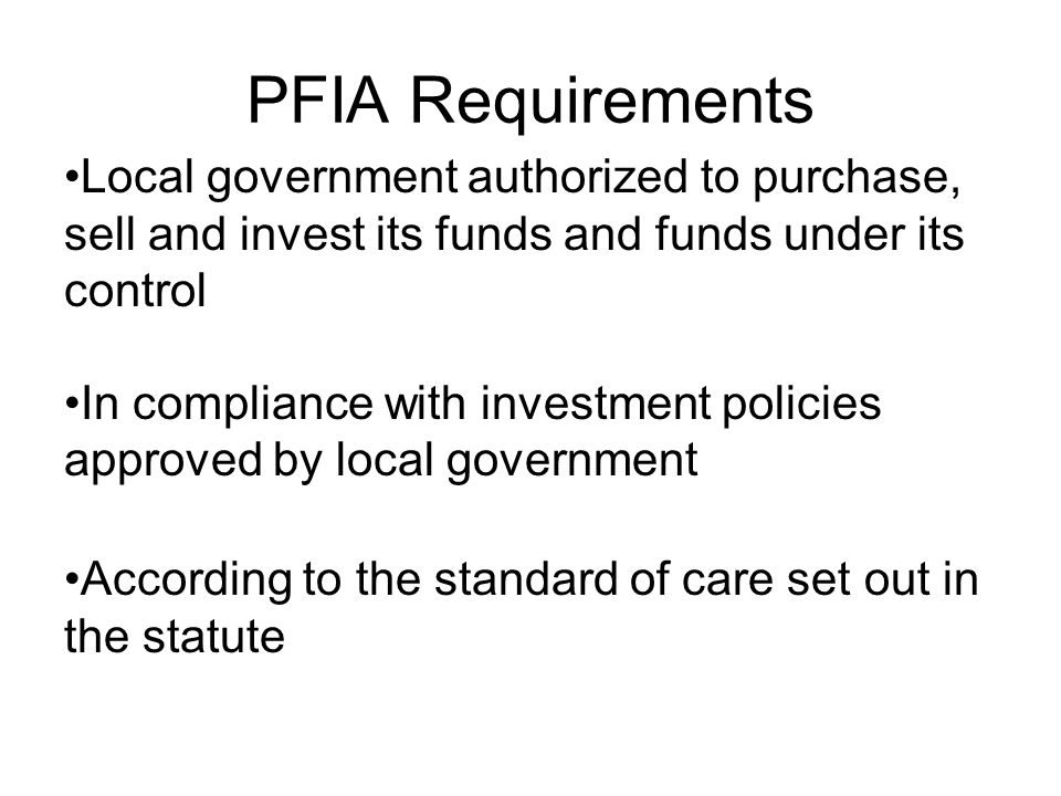 PFIA Requirements Local government authorized to purchase, sell and invest its funds and funds under its control In compliance with investment policie