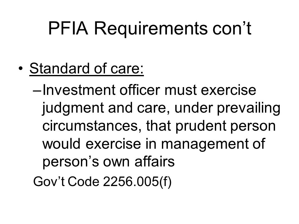 PFIA Requirements cont Standard of care: –Investment officer must exercise judgment and care, under prevailing circumstances, that prudent person woul