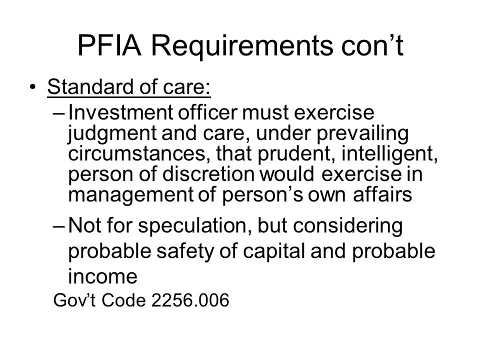 PFIA Requirements cont Standard of care: –Investment officer must exercise judgment and care, under prevailing circumstances, that prudent, intelligen