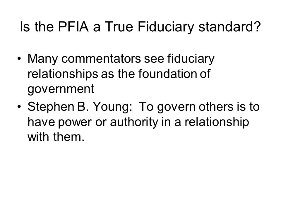 Is the PFIA a True Fiduciary standard? Many commentators see fiduciary relationships as the foundation of government Stephen B. Young: To govern other