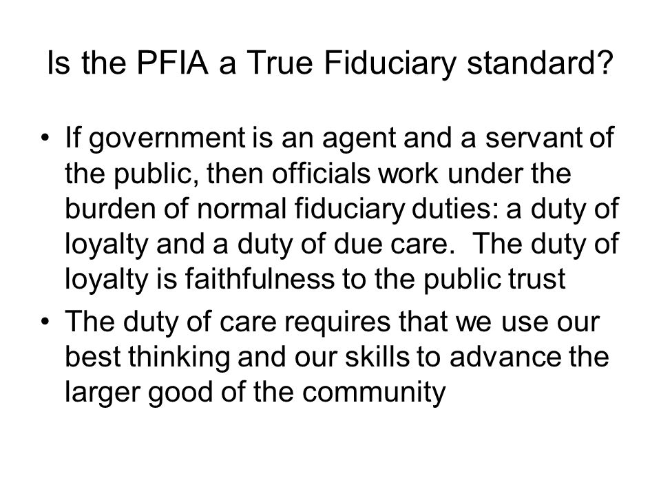 Is the PFIA a True Fiduciary standard? If government is an agent and a servant of the public, then officials work under the burden of normal fiduciary