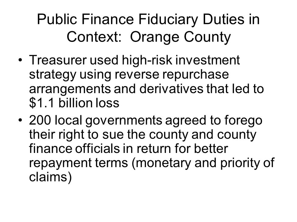 Public Finance Fiduciary Duties in Context: Orange County Treasurer used high-risk investment strategy using reverse repurchase arrangements and deriv