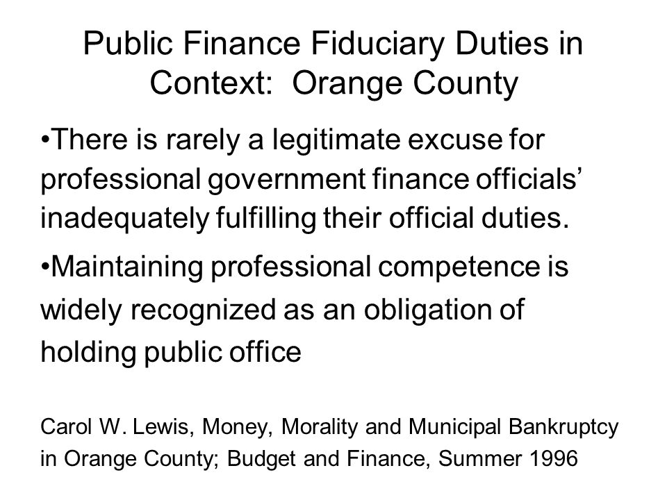 Public Finance Fiduciary Duties in Context: Orange County There is rarely a legitimate excuse for professional government finance officials inadequate