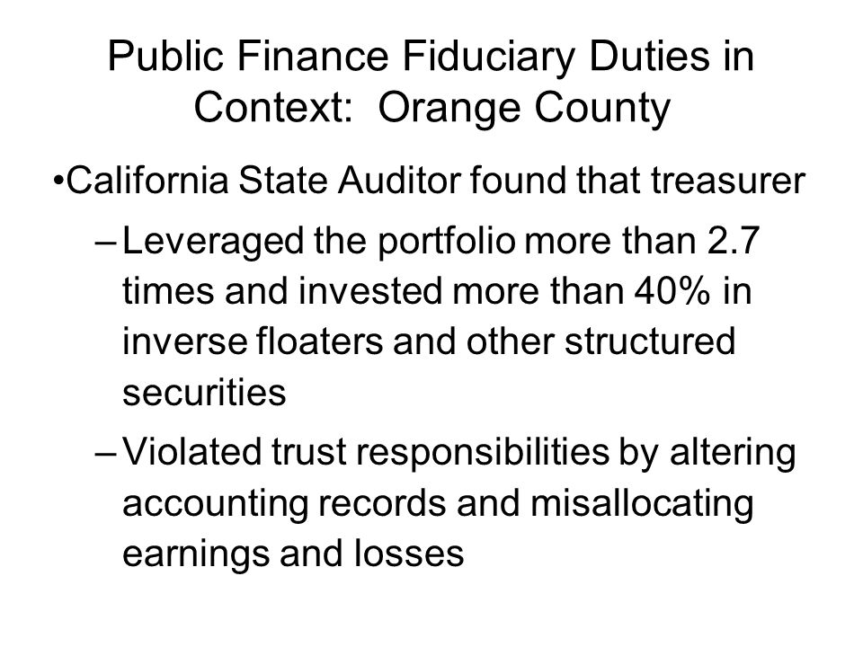 Public Finance Fiduciary Duties in Context: Orange County California State Auditor found that treasurer –Leveraged the portfolio more than 2.7 times a