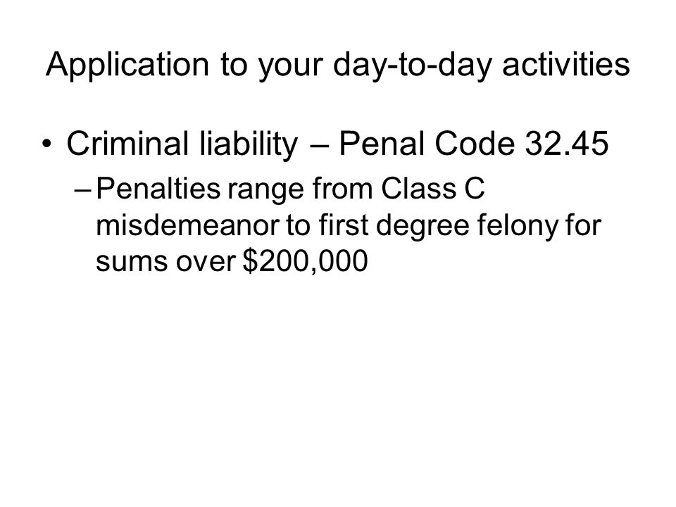 Application to your day-to-day activities Criminal liability – Penal Code 32.45 –Penalties range from Class C misdemeanor to first degree felony for s