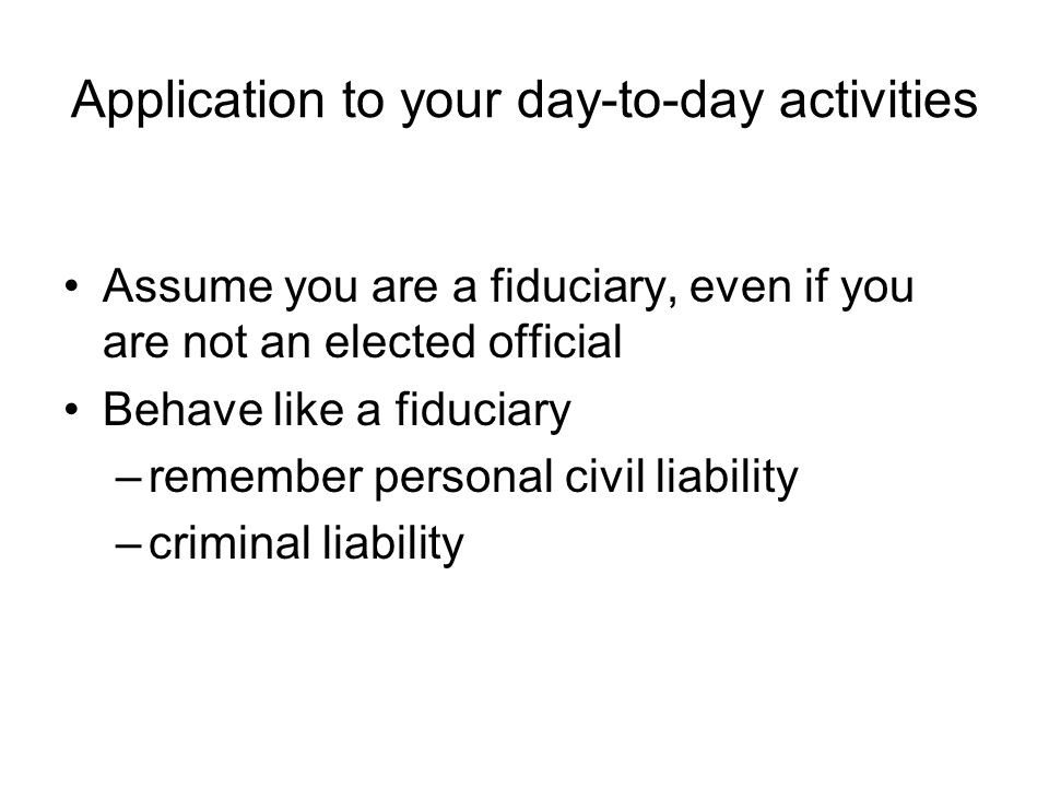 Application to your day-to-day activities Assume you are a fiduciary, even if you are not an elected official Behave like a fiduciary –remember person