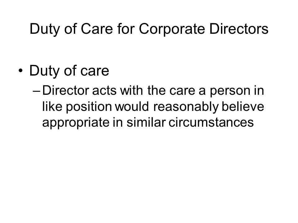 Duty of Care for Corporate Directors Other subsets of the duty of care include: –Duty of good faith (debate by commentators whether this a separate fiduciary duty) –Duty to obey the law –Duty of disclosure to shareholders