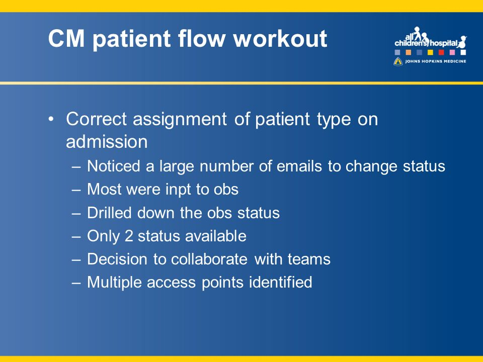 CM patient flow workout Correct assignment of patient type on admission –Noticed a large number of emails to change status –Most were inpt to obs –Drilled down the obs status –Only 2 status available –Decision to collaborate with teams –Multiple access points identified