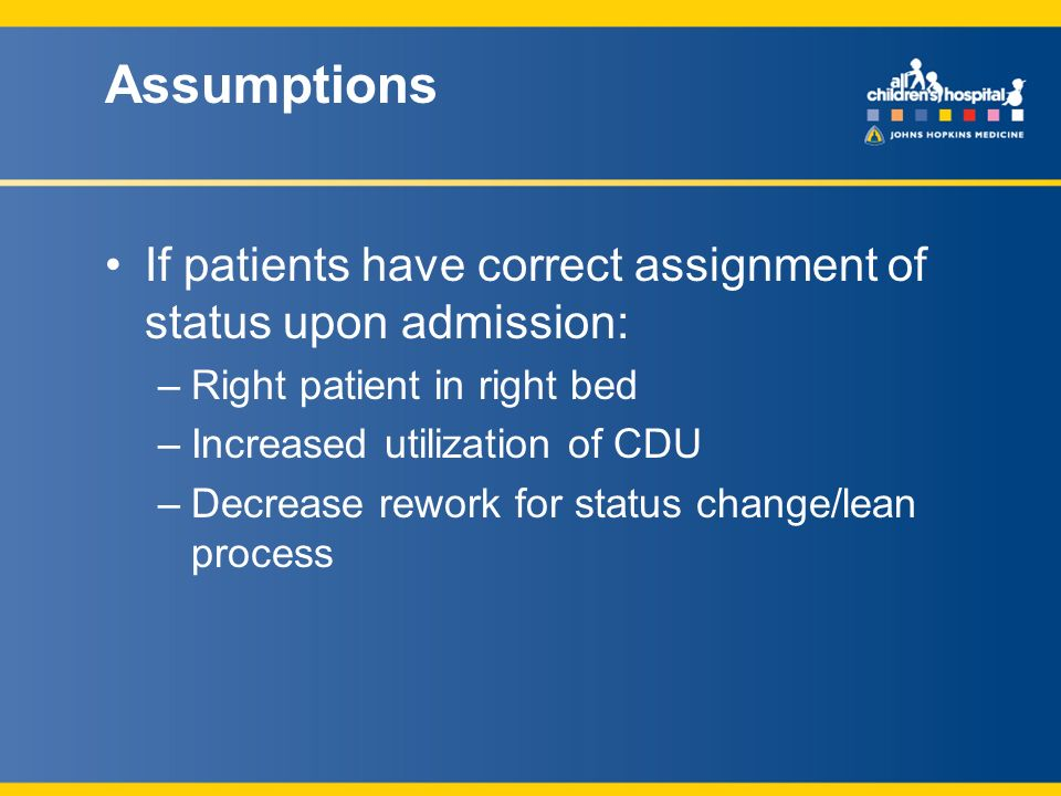Assumptions If patients have correct assignment of status upon admission: –Right patient in right bed –Increased utilization of CDU –Decrease rework for status change/lean process